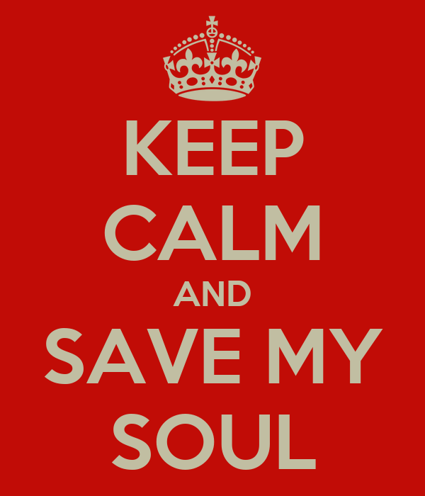 KEEP CALM AND SAVE MY SOUL