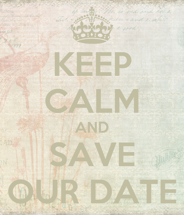 KEEP CALM AND SAVE OUR DATE