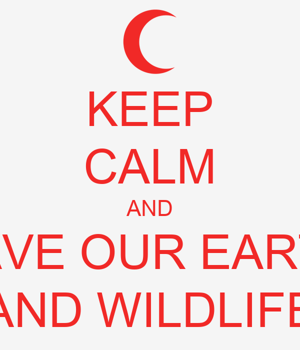 KEEP CALM AND SAVE OUR EARTH AND WILDLIFE