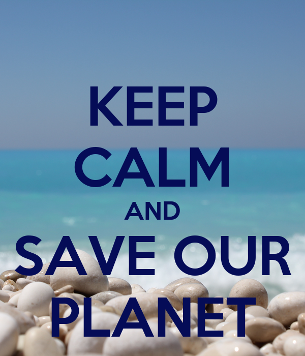 KEEP CALM AND SAVE OUR PLANET