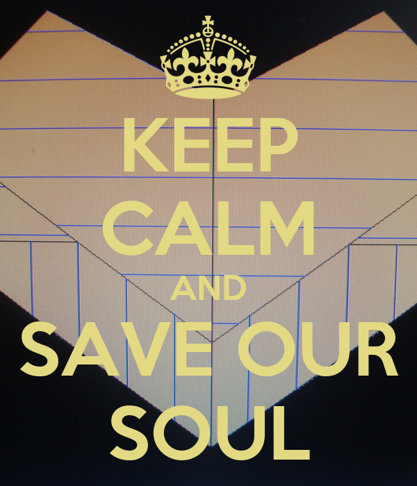 KEEP CALM AND SAVE OUR SOUL