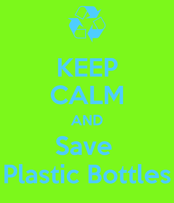 KEEP CALM AND Save  Plastic Bottles