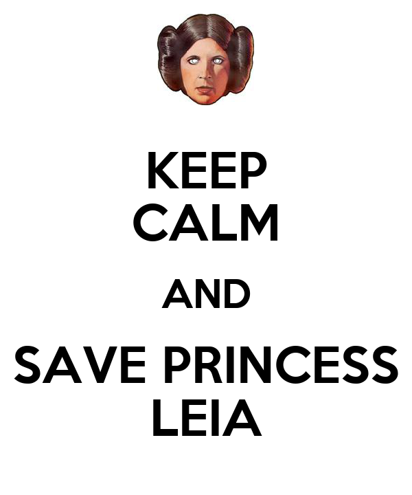 KEEP CALM AND SAVE PRINCESS LEIA