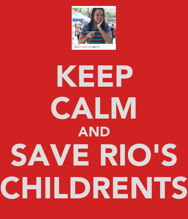KEEP CALM AND SAVE RIO'S CHILDRENTS