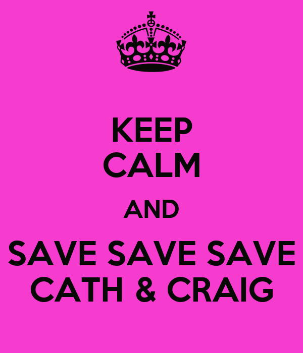 KEEP CALM AND SAVE SAVE SAVE CATH & CRAIG