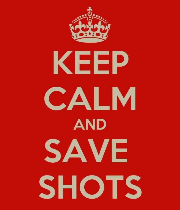 KEEP CALM AND SAVE  SHOTS