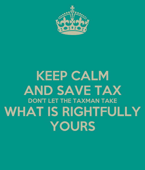KEEP CALM AND SAVE TAX DON'T LET THE TAXMAN TAKE WHAT IS RIGHTFULLY YOURS