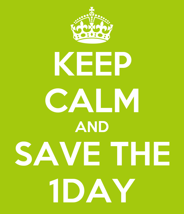 KEEP CALM AND SAVE THE 1DAY