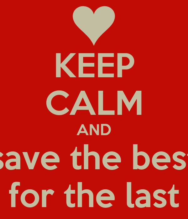 KEEP CALM AND save the best for the last