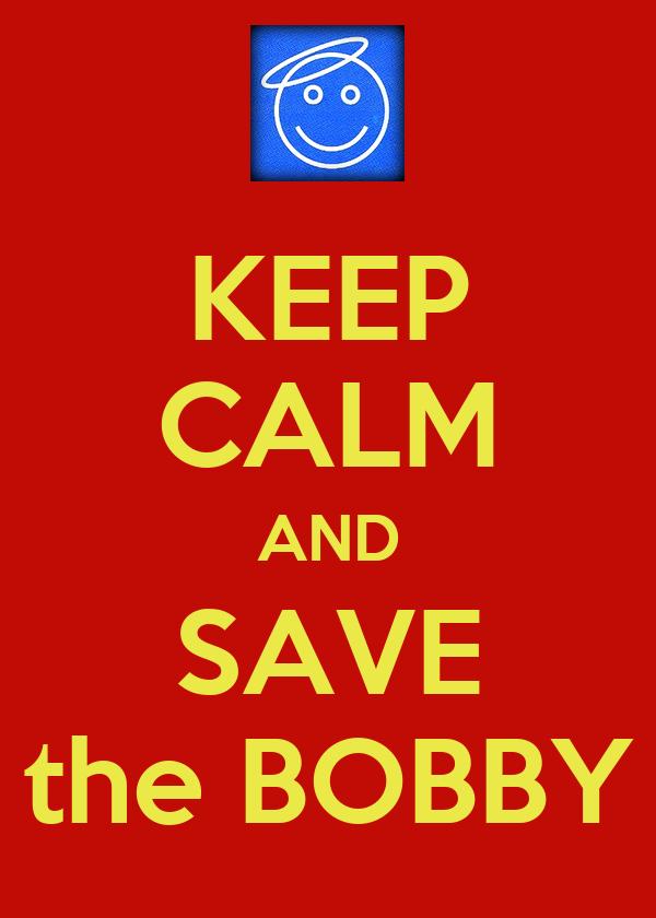 KEEP CALM AND SAVE the BOBBY