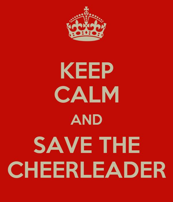 KEEP CALM AND SAVE THE CHEERLEADER