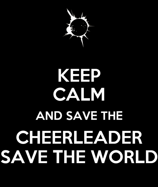 KEEP CALM AND SAVE THE CHEERLEADER SAVE THE WORLD