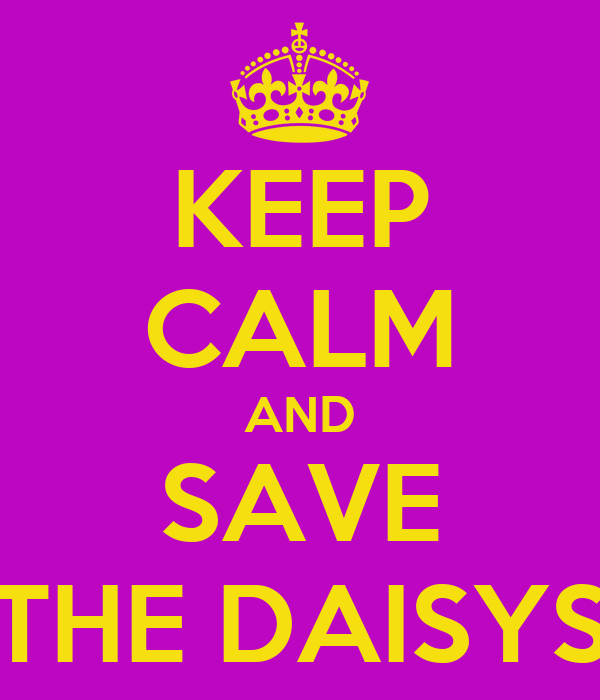KEEP CALM AND SAVE THE DAISYS