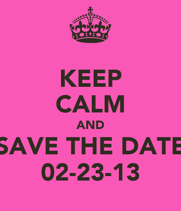 KEEP CALM AND SAVE THE DATE 02-23-13