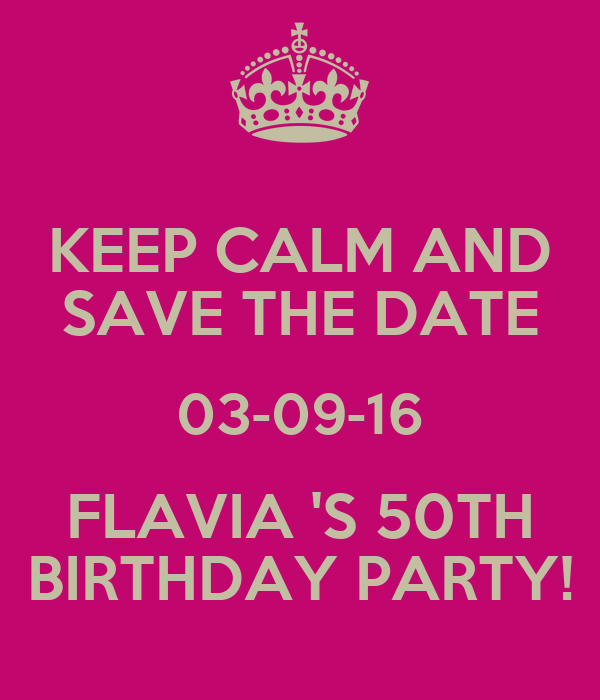 keep calm and save the date 03 09 16 flavia s 50th birthday party