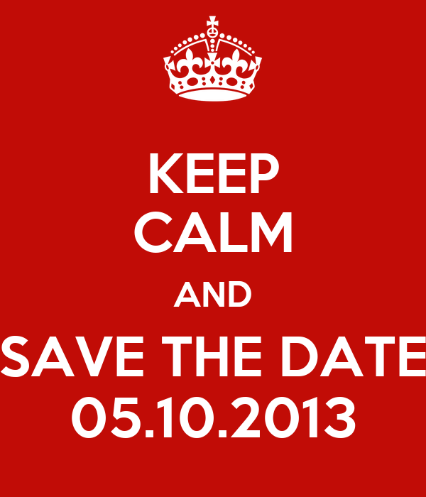 KEEP CALM AND SAVE THE DATE 05.10.2013
