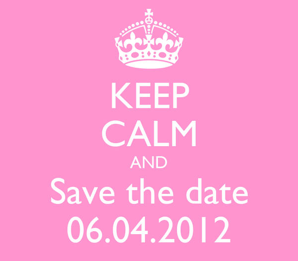 KEEP CALM AND Save the date 06.04.2012