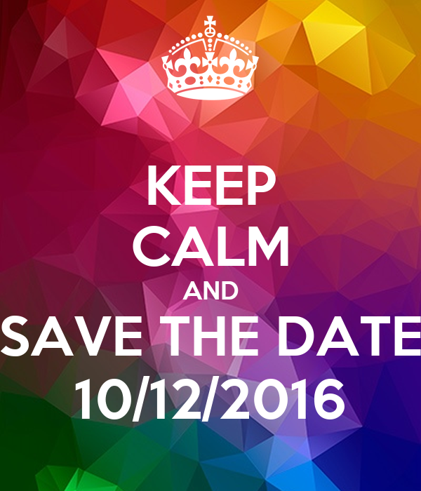 KEEP CALM AND SAVE THE DATE 10/12/2016
