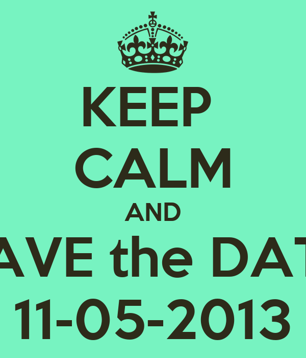 KEEP  CALM AND SAVE the DATE 11-05-2013