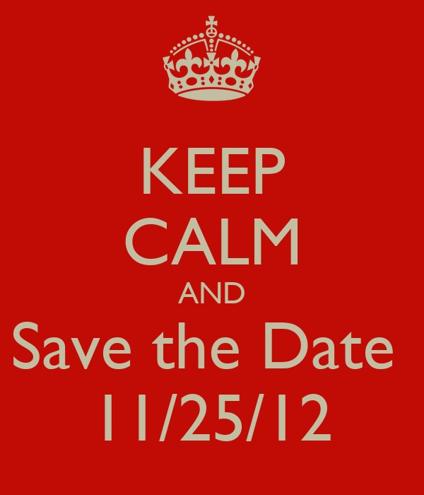 KEEP CALM AND Save the Date  11/25/12