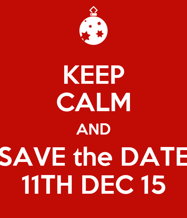 KEEP CALM AND SAVE the DATE 11TH DEC 15