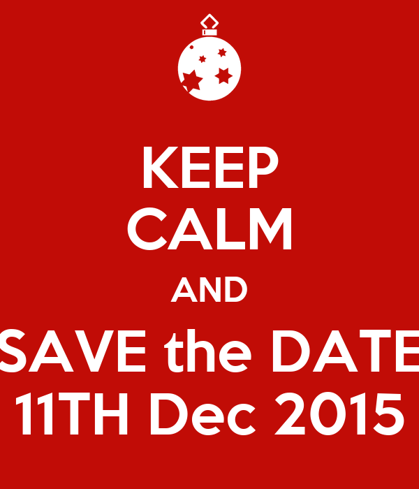 KEEP CALM AND SAVE the DATE 11TH Dec 2015