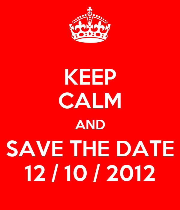 KEEP CALM AND SAVE THE DATE 12 / 10 / 2012