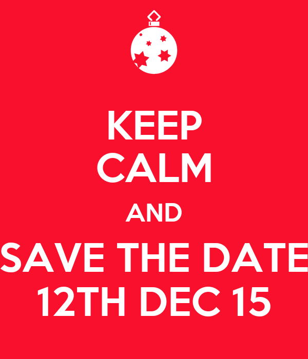 KEEP CALM AND SAVE THE DATE 12TH DEC 15