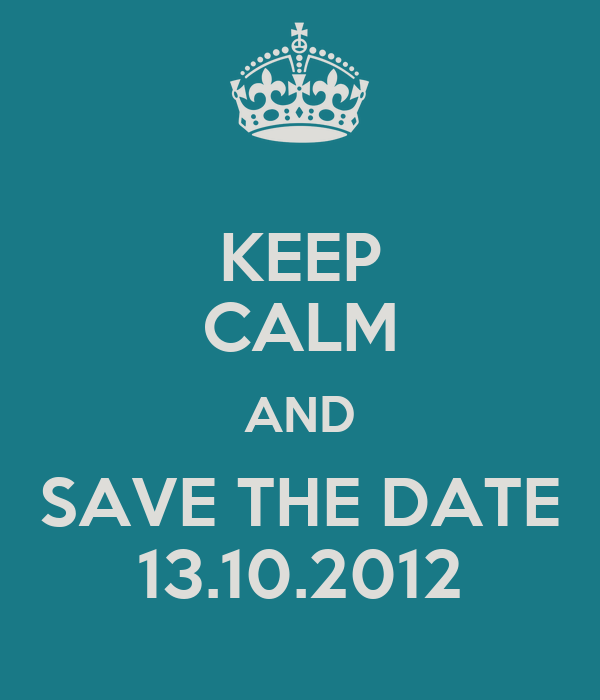 KEEP CALM AND SAVE THE DATE 13.10.2012