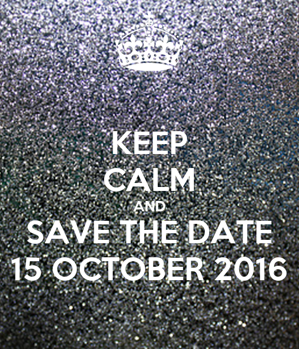 KEEP CALM AND SAVE THE DATE 15 OCTOBER 2016