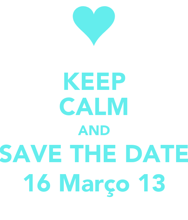 KEEP CALM AND SAVE THE DATE 16 Março 13