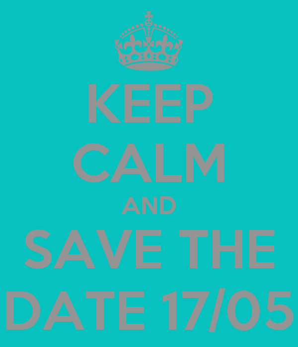 KEEP CALM AND SAVE THE DATE 17/05