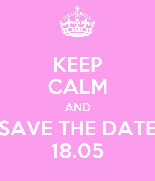 KEEP CALM AND SAVE THE DATE 18.05