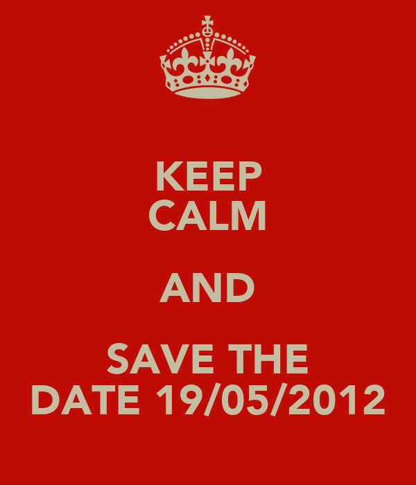 KEEP CALM AND SAVE THE DATE 19/05/2012
