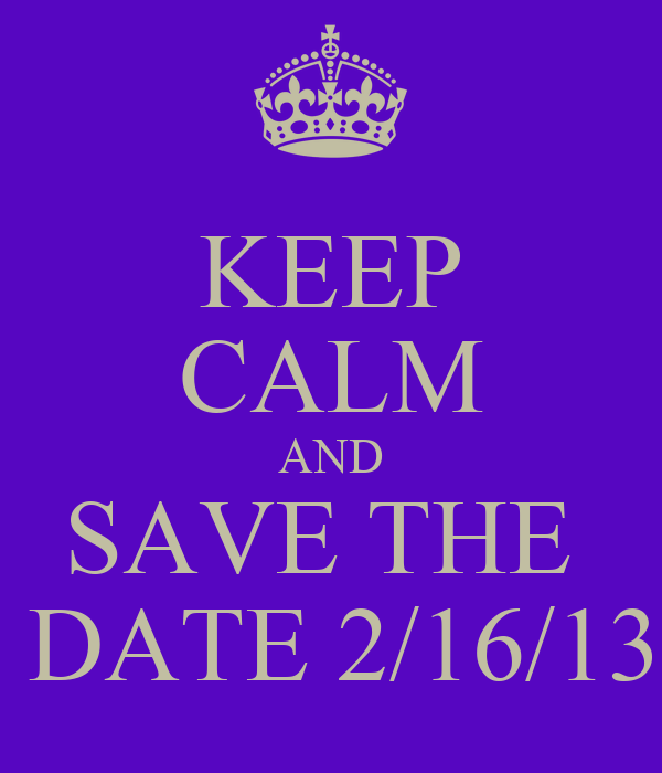 KEEP CALM AND SAVE THE   DATE 2/16/13