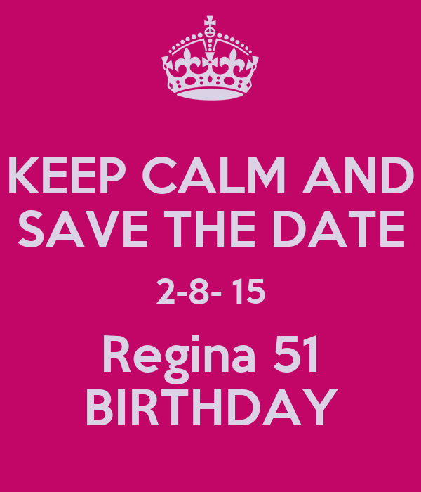 KEEP CALM AND SAVE THE DATE 2-8- 15 Regina 51 BIRTHDAY