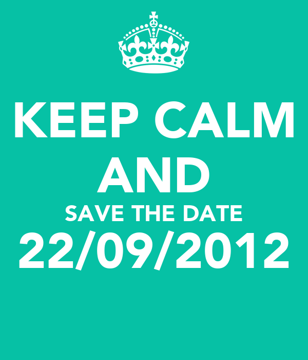 KEEP CALM AND SAVE THE DATE 22/09/2012