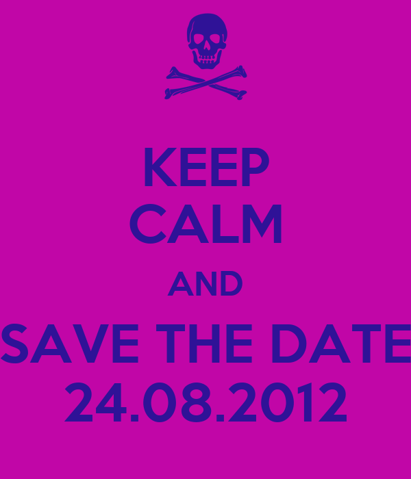 KEEP CALM AND SAVE THE DATE 24.08.2012