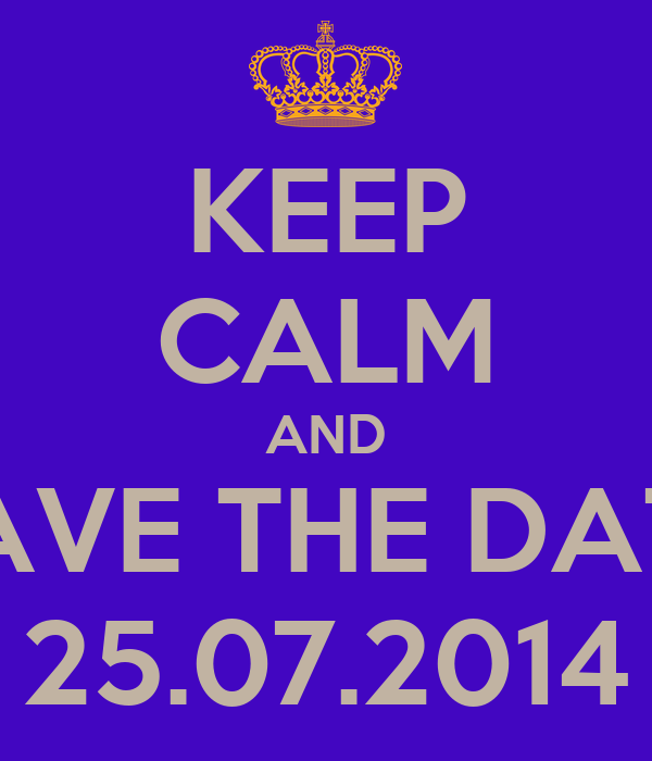 KEEP CALM AND SAVE THE DATE 25.07.2014