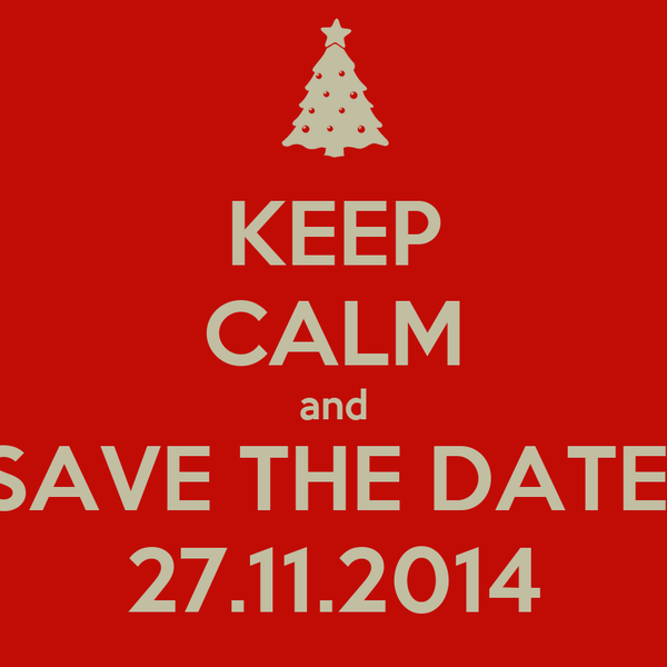 KEEP CALM and SAVE THE DATE! 27.11.2014