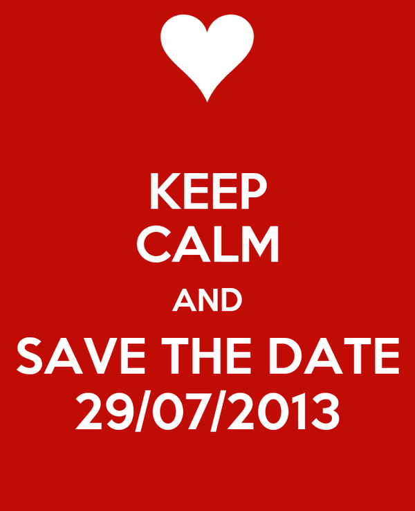 KEEP CALM AND SAVE THE DATE 29/07/2013