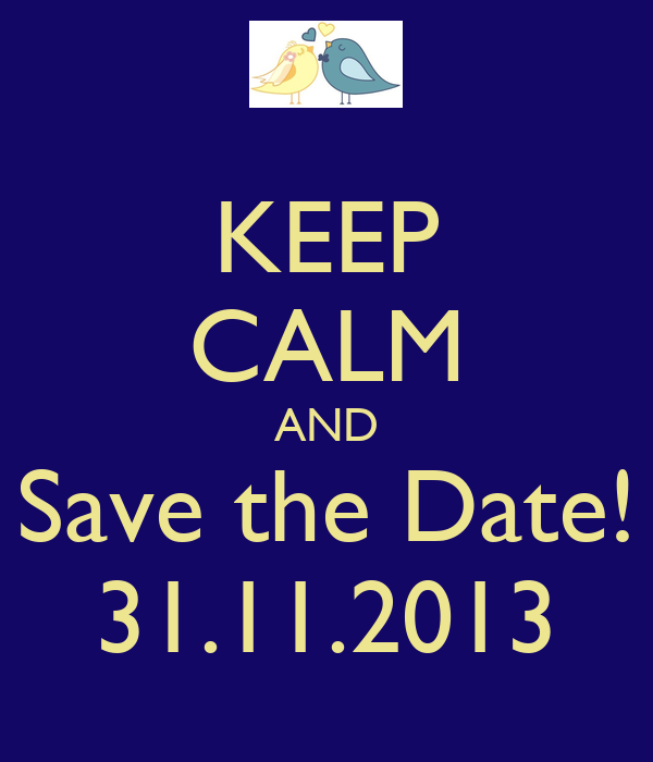 KEEP CALM AND Save the Date! 31.11.2013