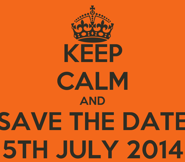 KEEP CALM AND SAVE THE DATE 5TH JULY 2014