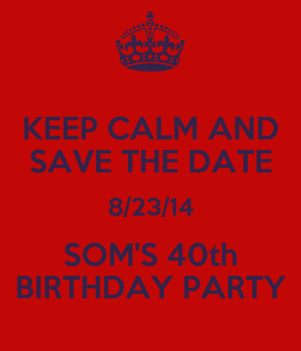 KEEP CALM AND SAVE THE DATE 8/23/14 SOM'S 40th BIRTHDAY PARTY