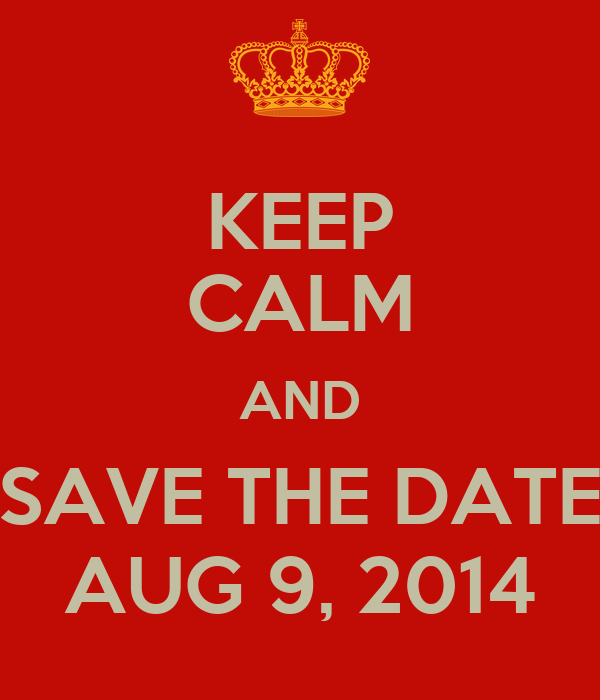 KEEP CALM AND SAVE THE DATE AUG 9, 2014