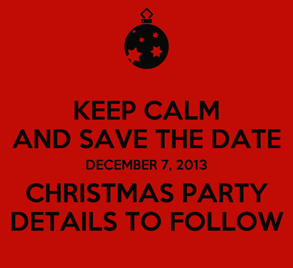 KEEP CALM AND SAVE THE DATE DECEMBER 7, 2013 CHRISTMAS PARTY DETAILS TO FOLLOW