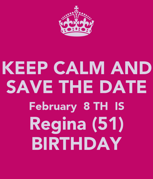 KEEP CALM AND SAVE THE DATE February  8 TH  IS Regina (51) BIRTHDAY