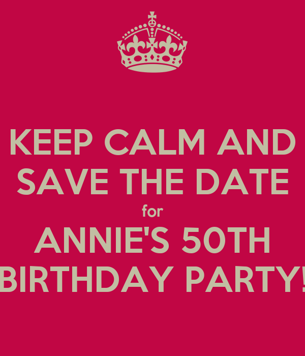 KEEP CALM AND SAVE THE DATE for ANNIE'S 50TH BIRTHDAY PARTY!