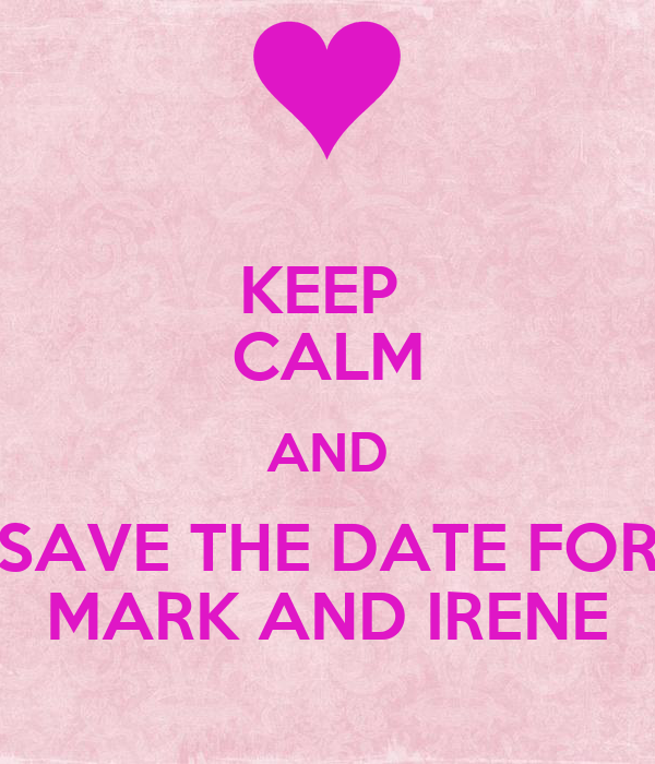 KEEP  CALM AND SAVE THE DATE FOR MARK AND IRENE