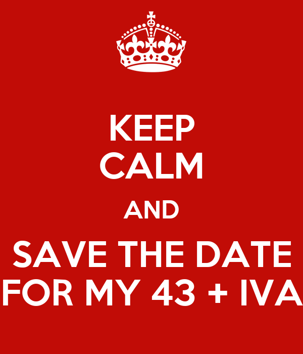 KEEP CALM AND SAVE THE DATE FOR MY 43 + IVA